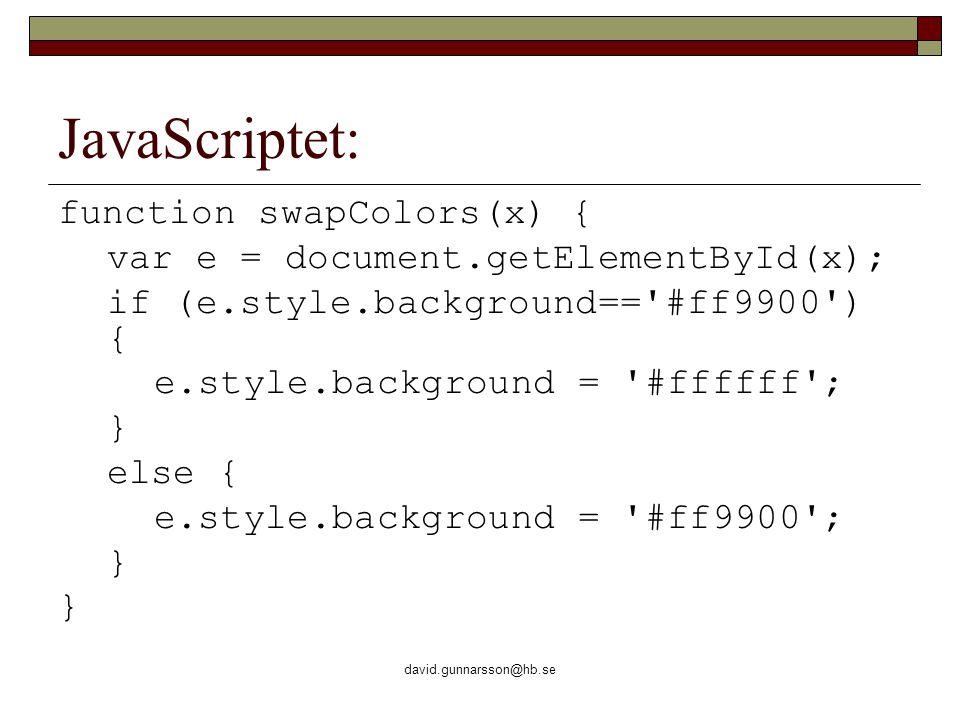 david.gunnarsson@hb.se JavaScriptet: function swapColors(x) { var e = document.getElementById(x); if (e.style.background== #ff9900 ) { e.style.background = #ffffff ; } else { e.style.background = #ff9900 ; }