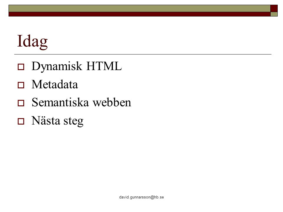 david.gunnarsson@hb.se Semantiska webben  I programmering int ålder=100 talar om för datorn att ålder är en heltalsvariabel med värdet 100  Datorn förstår inte betydelsen av ålder, men åtminstone att det rör sig om ett heltal  Semantiska webben kräver ett språk som kan hantera informationsmängder, skapa koncept och relatera dessa till varandra  Detta språk är under utveckling
