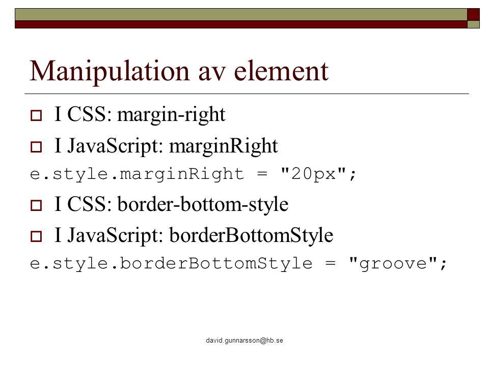 david.gunnarsson@hb.se Manipulation av element  I CSS: margin-right  I JavaScript: marginRight e.style.marginRight = 20px ;  I CSS: border-bottom-style  I JavaScript: borderBottomStyle e.style.borderBottomStyle = groove ;
