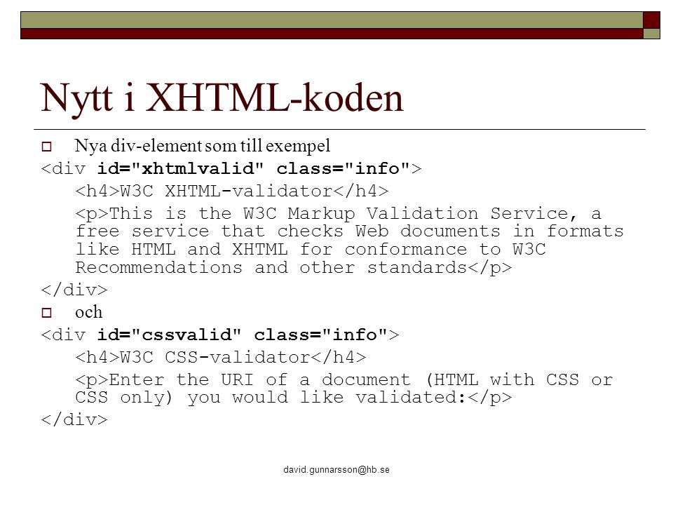 david.gunnarsson@hb.se Nytt i XHTML-koden  Nya div-element som till exempel W3C XHTML-validator This is the W3C Markup Validation Service, a free ser