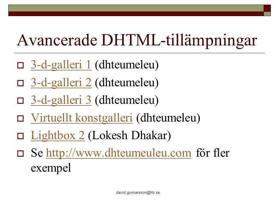 david.gunnarsson@hb.se Avancerade DHTML-tillämpningar  3-d-galleri 1 (dhteumeleu) 3-d-galleri 1  3-d-galleri 2 (dhteumeleu) 3-d-galleri 2  3-d-galleri 3 (dhteumeleu) 3-d-galleri 3  Virtuellt konstgalleri (dhteumeleu) Virtuellt konstgalleri  Lightbox 2 (Lokesh Dhakar) Lightbox 2  Se http://www.dhteumeuleu.com för fler exempelhttp://www.dhteumeuleu.com