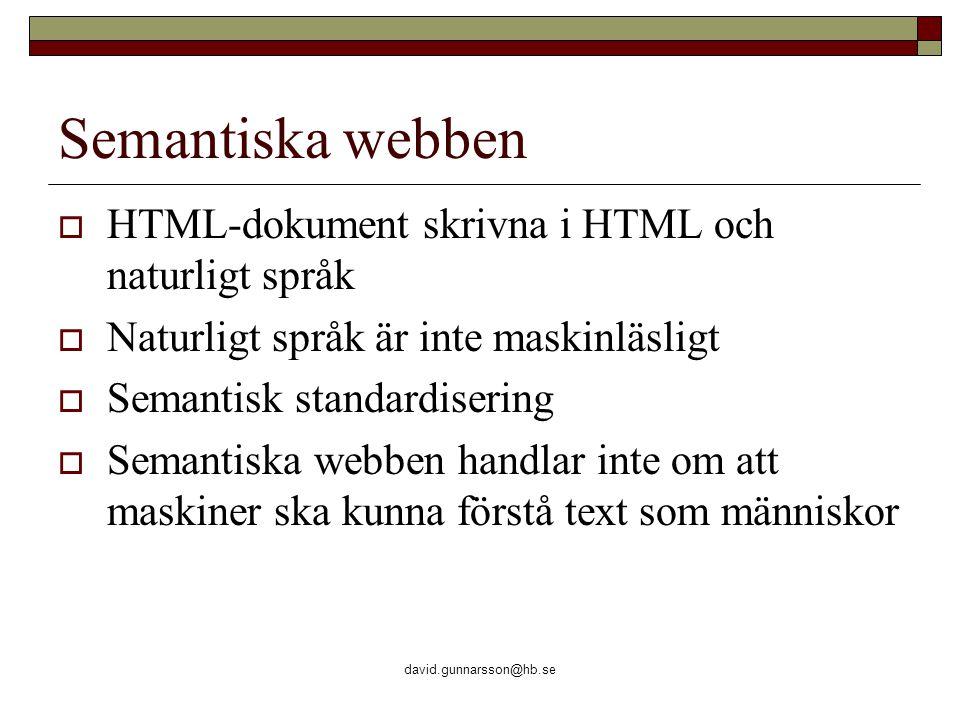 david.gunnarsson@hb.se Semantiska webben  HTML-dokument skrivna i HTML och naturligt språk  Naturligt språk är inte maskinläsligt  Semantisk standardisering  Semantiska webben handlar inte om att maskiner ska kunna förstå text som människor