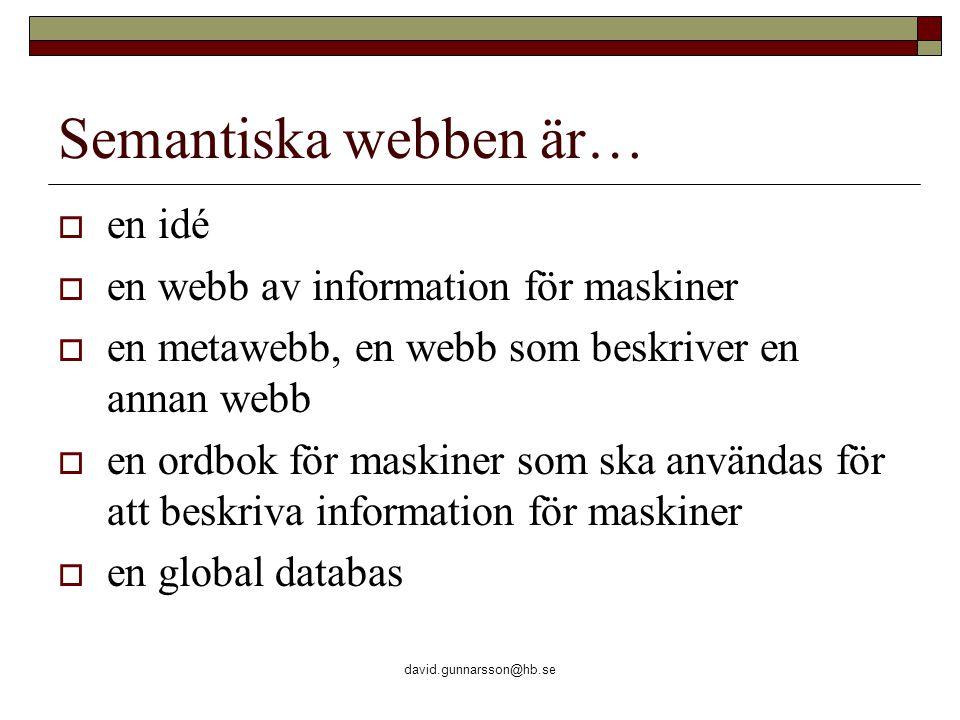 david.gunnarsson@hb.se Semantiska webben är…  en idé  en webb av information för maskiner  en metawebb, en webb som beskriver en annan webb  en ordbok för maskiner som ska användas för att beskriva information för maskiner  en global databas