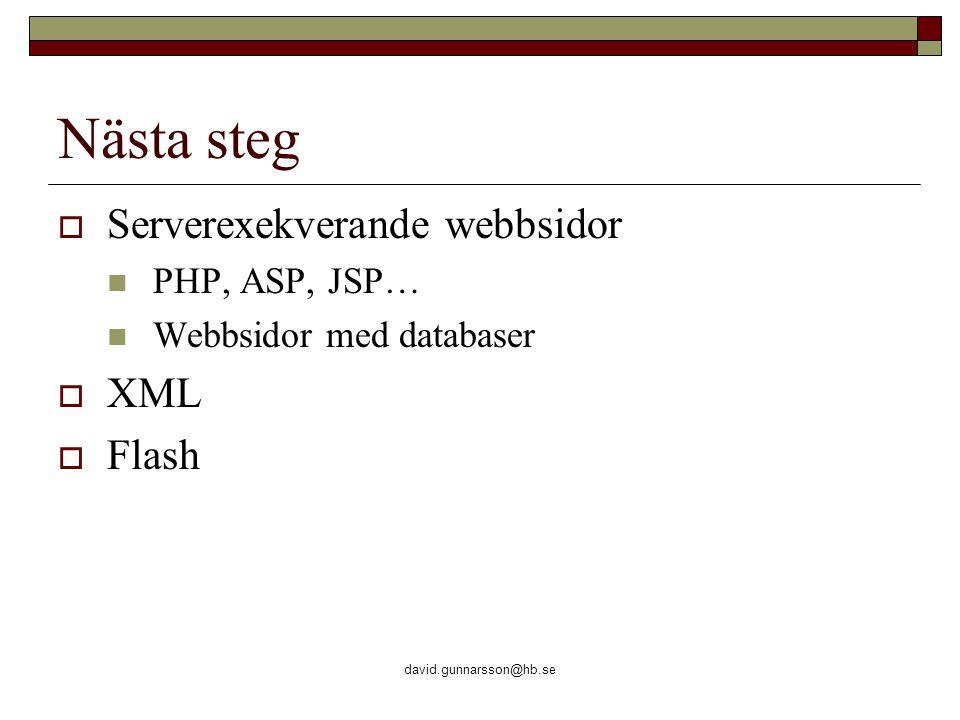 david.gunnarsson@hb.se Nästa steg  Serverexekverande webbsidor PHP, ASP, JSP… Webbsidor med databaser  XML  Flash