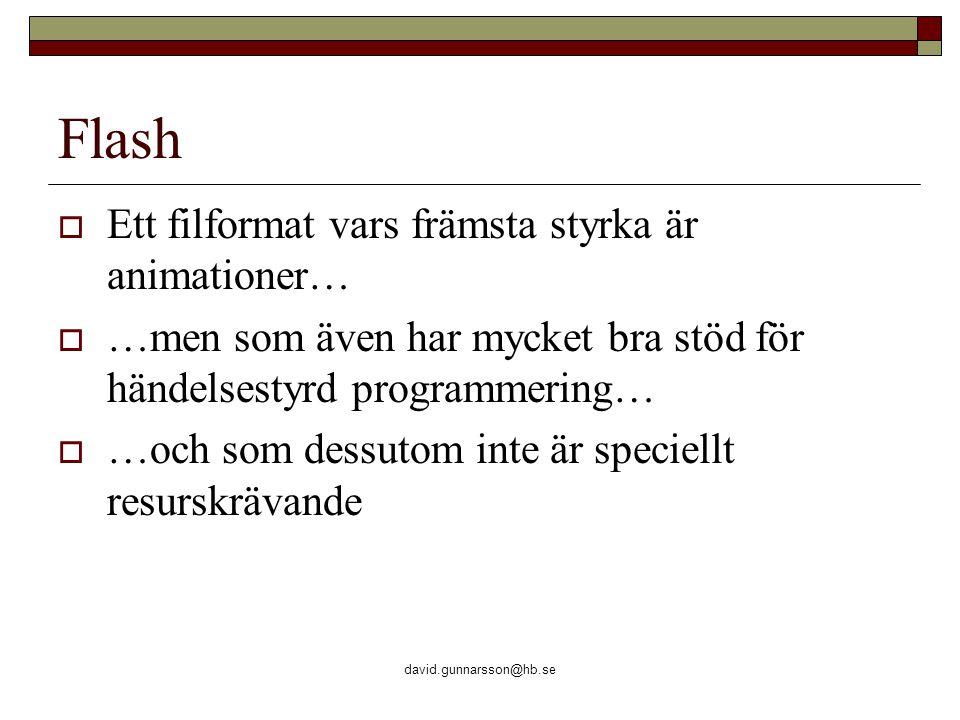 david.gunnarsson@hb.se Flash  Ett filformat vars främsta styrka är animationer…  …men som även har mycket bra stöd för händelsestyrd programmering…  …och som dessutom inte är speciellt resurskrävande