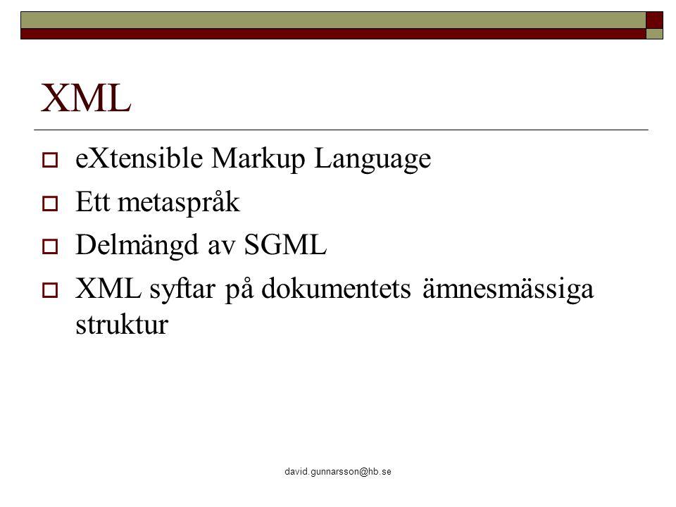 david.gunnarsson@hb.se XML  eXtensible Markup Language  Ett metaspråk  Delmängd av SGML  XML syftar på dokumentets ämnesmässiga struktur