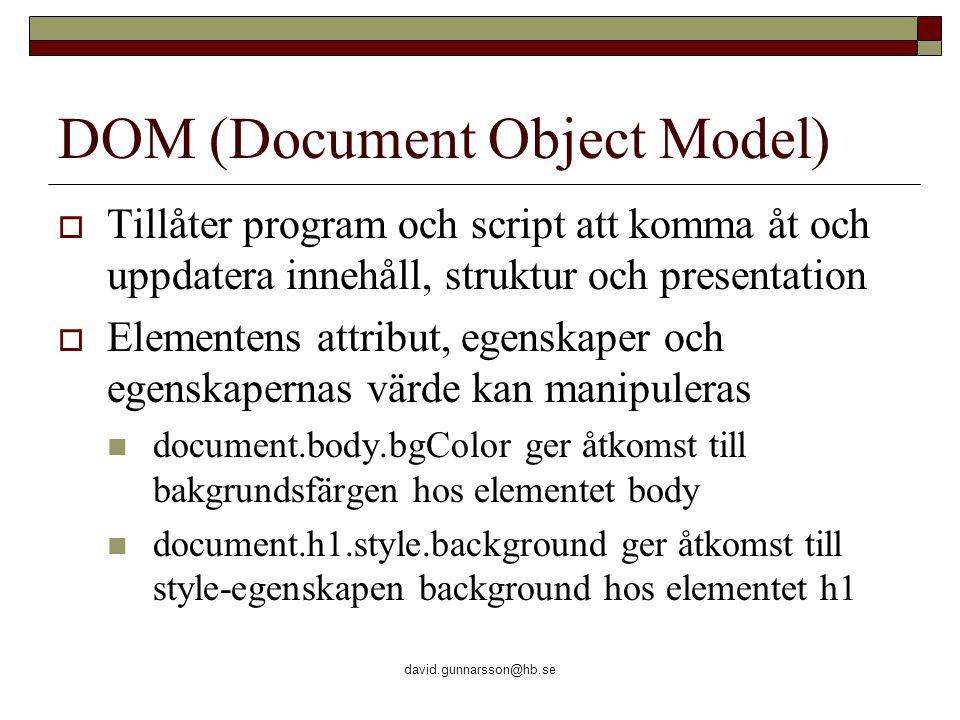 david.gunnarsson@hb.se DOM (Document Object Model)  Tillåter program och script att komma åt och uppdatera innehåll, struktur och presentation  Elementens attribut, egenskaper och egenskapernas värde kan manipuleras document.body.bgColor ger åtkomst till bakgrundsfärgen hos elementet body document.h1.style.background ger åtkomst till style-egenskapen background hos elementet h1