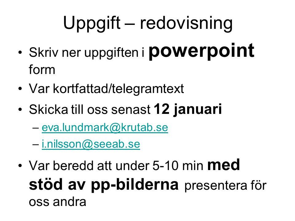 Uppgift – redovisning Skriv ner uppgiften i powerpoint form Var kortfattad/telegramtext Skicka till oss senast 12 januari –eva.lundmark@krutab.seeva.lundmark@krutab.se –i.nilsson@seeab.sei.nilsson@seeab.se Var beredd att under 5-10 min med stöd av pp-bilderna presentera för oss andra