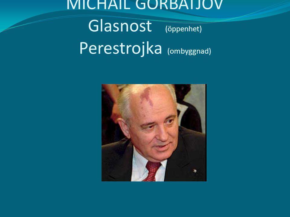 MICHAIL GORBATJOV Glasnost (öppenhet) Perestrojka (ombyggnad)