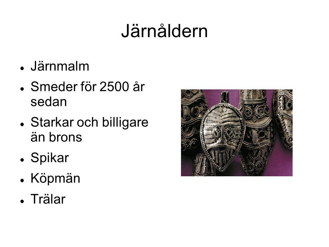 Järnåldern Järnmalm Smeder för 2500 år sedan Starkar och billigare än brons Spikar Köpmän Trälar