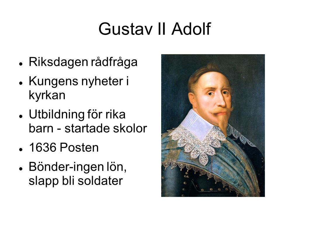 Gustav II Adolf Riksdagen rådfråga Kungens nyheter i kyrkan Utbildning för rika barn - startade skolor 1636 Posten Bönder-ingen lön, slapp bli soldate
