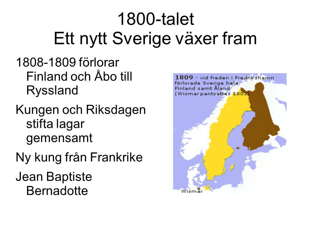 1800-talet Ett nytt Sverige växer fram 1808-1809 förlorar Finland och Åbo till Ryssland Kungen och Riksdagen stifta lagar gemensamt Ny kung från Frank