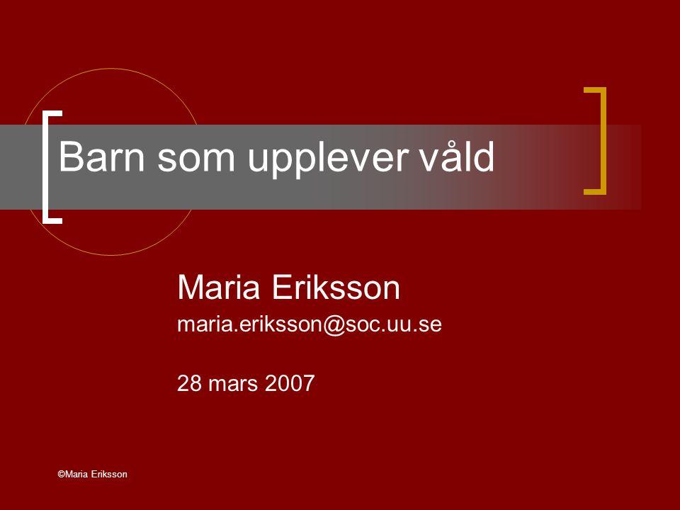 ©Maria Eriksson Barn som upplever våld Maria Eriksson maria.eriksson@soc.uu.se 28 mars 2007