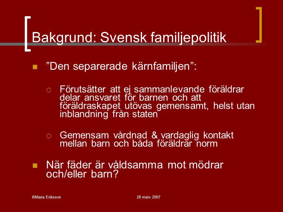 ©Maria Eriksson28 mars 2007 Bakgrund: Svensk familjepolitik Den separerade kärnfamiljen :  Förutsätter att ej sammanlevande föräldrar delar ansvaret för barnen och att föräldraskapet utövas gemensamt, helst utan inblandning från staten  Gemensam vårdnad & vardaglig kontakt mellan barn och båda föräldrar norm När fäder är våldsamma mot mödrar och/eller barn?