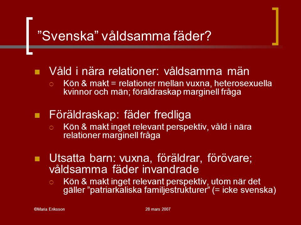 """©Maria Eriksson28 mars 2007 """"Svenska"""" våldsamma fäder? Våld i nära relationer: våldsamma män  Kön & makt = relationer mellan vuxna, heterosexuella kv"""