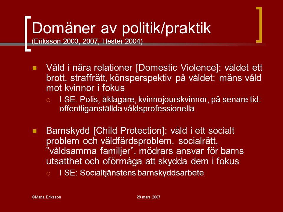 ©Maria Eriksson28 mars 2007 Domäner av politik/praktik (Eriksson 2003, 2007; Hester 2004) Våld i nära relationer [Domestic Violence]: våldet ett brott, straffrätt, könsperspektiv på våldet: mäns våld mot kvinnor i fokus  I SE: Polis, åklagare, kvinnojourskvinnor, på senare tid: offentliganställda våldsprofessionella Barnskydd [Child Protection]: våld i ett socialt problem och väldfärdsproblem, socialrätt, våldsamma familjer , mödrars ansvar för barns utsatthet och oförmåga att skydda dem i fokus  I SE: Socialtjänstens barnskyddsarbete