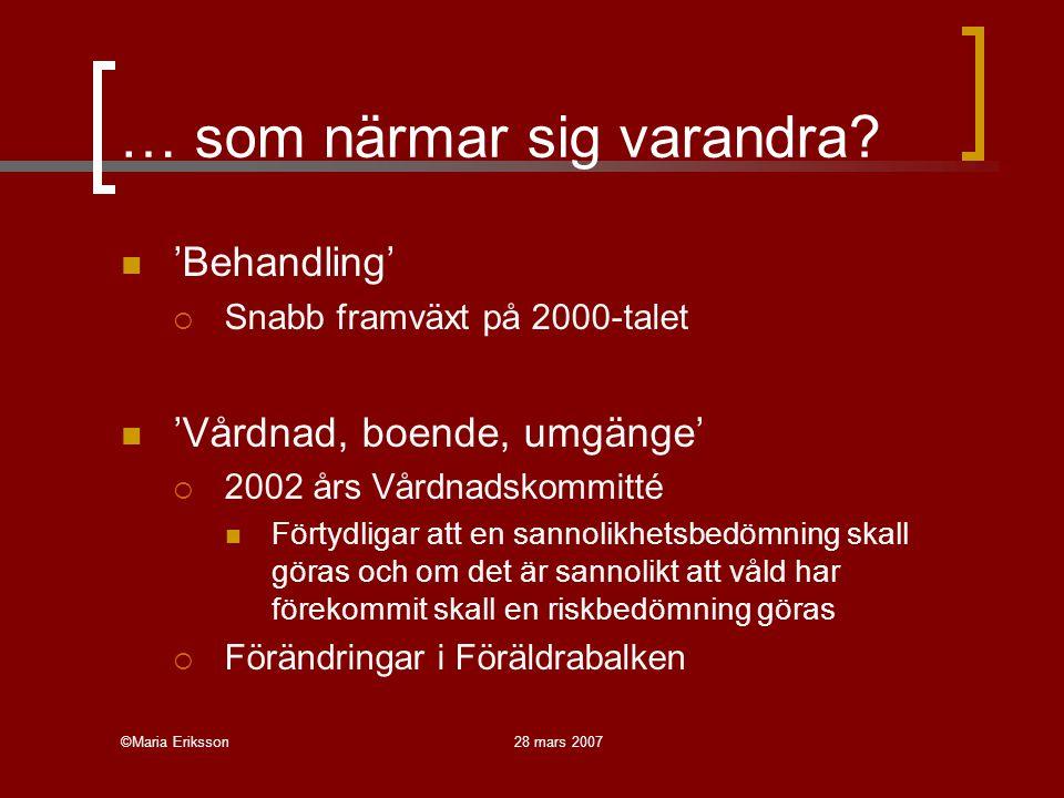 ©Maria Eriksson28 mars 2007 … som närmar sig varandra? 'Behandling'  Snabb framväxt på 2000-talet 'Vårdnad, boende, umgänge'  2002 års Vårdnadskommi