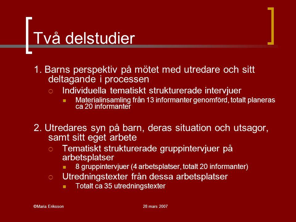 ©Maria Eriksson28 mars 2007 Två delstudier 1. Barns perspektiv på mötet med utredare och sitt deltagande i processen  Individuella tematiskt struktur