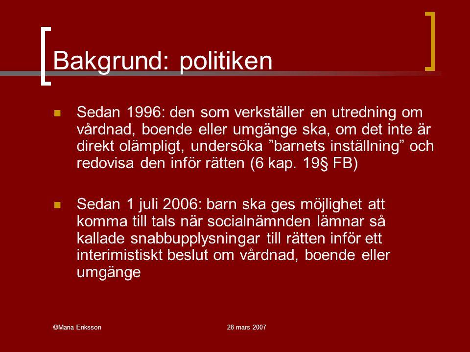 ©Maria Eriksson28 mars 2007 Bakgrund: politiken Sedan 1996: den som verkställer en utredning om vårdnad, boende eller umgänge ska, om det inte är direkt olämpligt, undersöka barnets inställning och redovisa den inför rätten (6 kap.