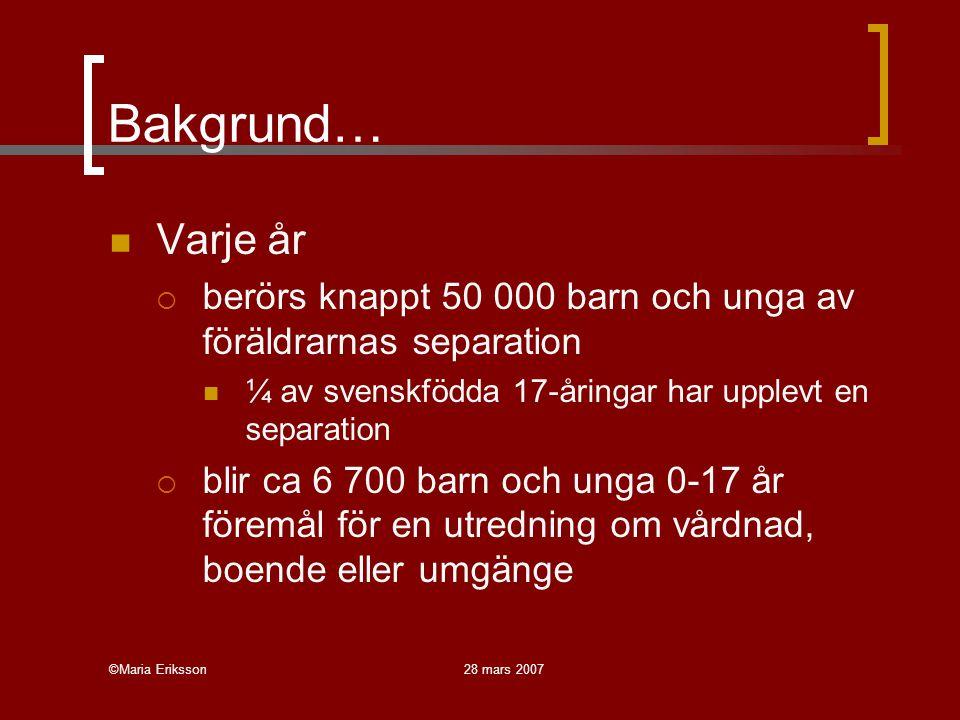 ©Maria Eriksson28 mars 2007 Bakgrund… Varje år  berörs knappt 50 000 barn och unga av föräldrarnas separation ¼ av svenskfödda 17-åringar har upplevt en separation  blir ca 6 700 barn och unga 0-17 år föremål för en utredning om vårdnad, boende eller umgänge