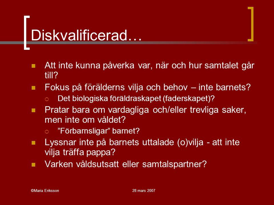 ©Maria Eriksson28 mars 2007 Diskvalificerad… Att inte kunna påverka var, när och hur samtalet går till? Fokus på förälderns vilja och behov – inte bar