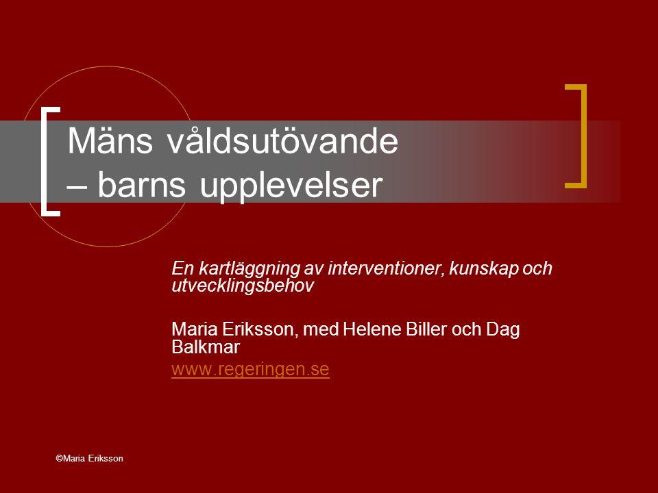 ©Maria Eriksson Mäns våldsutövande – barns upplevelser En kartläggning av interventioner, kunskap och utvecklingsbehov Maria Eriksson, med Helene Biller och Dag Balkmar www.regeringen.se