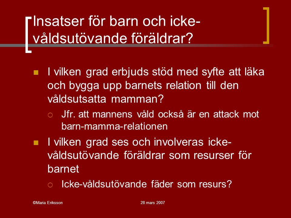 ©Maria Eriksson28 mars 2007 Insatser för barn och icke- våldsutövande föräldrar? I vilken grad erbjuds stöd med syfte att läka och bygga upp barnets r