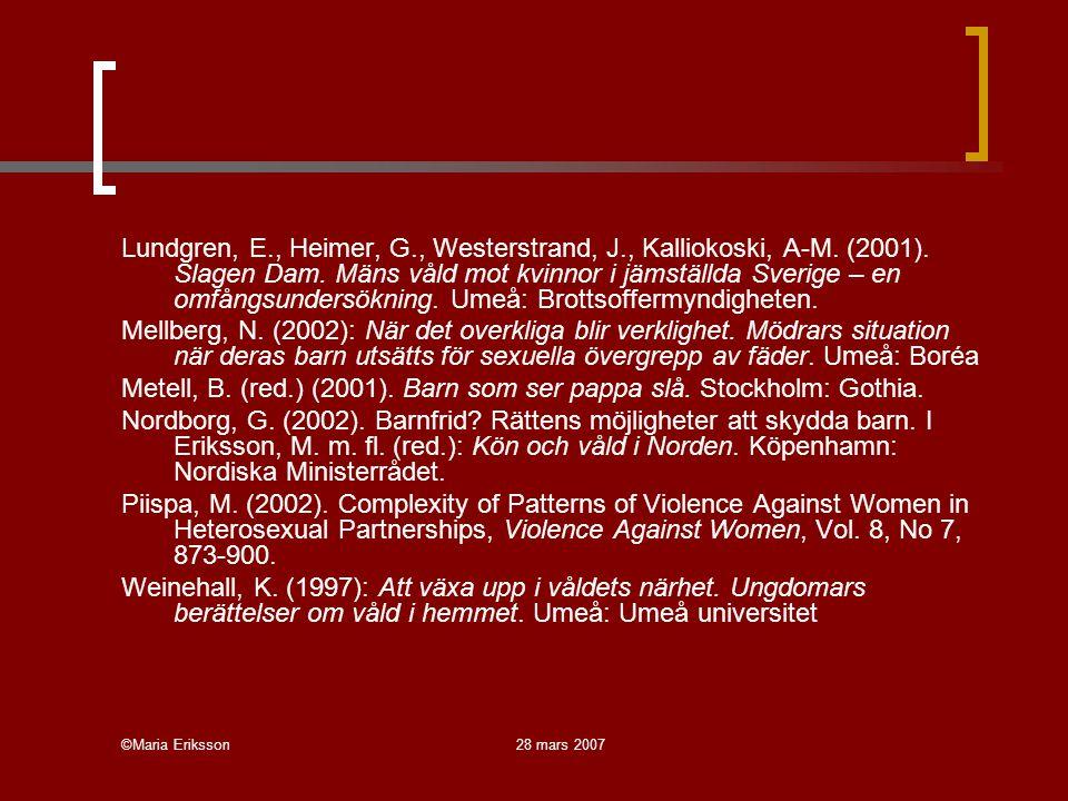 ©Maria Eriksson28 mars 2007 Lundgren, E., Heimer, G., Westerstrand, J., Kalliokoski, A-M. (2001). Slagen Dam. Mäns våld mot kvinnor i jämställda Sveri