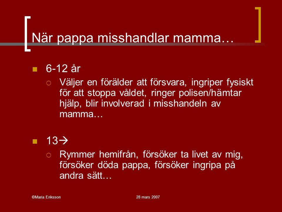 ©Maria Eriksson28 mars 2007 Domäner… Vårdnad, boende, umgänge [Visitation and Contact]: familjerätt, våld marginell fråga, fäder i princip tillräckligt bra, köns(makts)perspektiv frånvarande, samarbete och överenskommelser mellan föräldrar i fokus  I SE: Socialtjänstens familjerättsenheter Behandling (Eriksson 2007): Våldet uttrycker och/eller orsakar ohälsa, individ- eller familjefokus samt avvikelseperspektiv; inte köns(makts)perspektiv  I SE: Socialtjänst, barn- och ungdomspsykiatri, frivilligorganisationer
