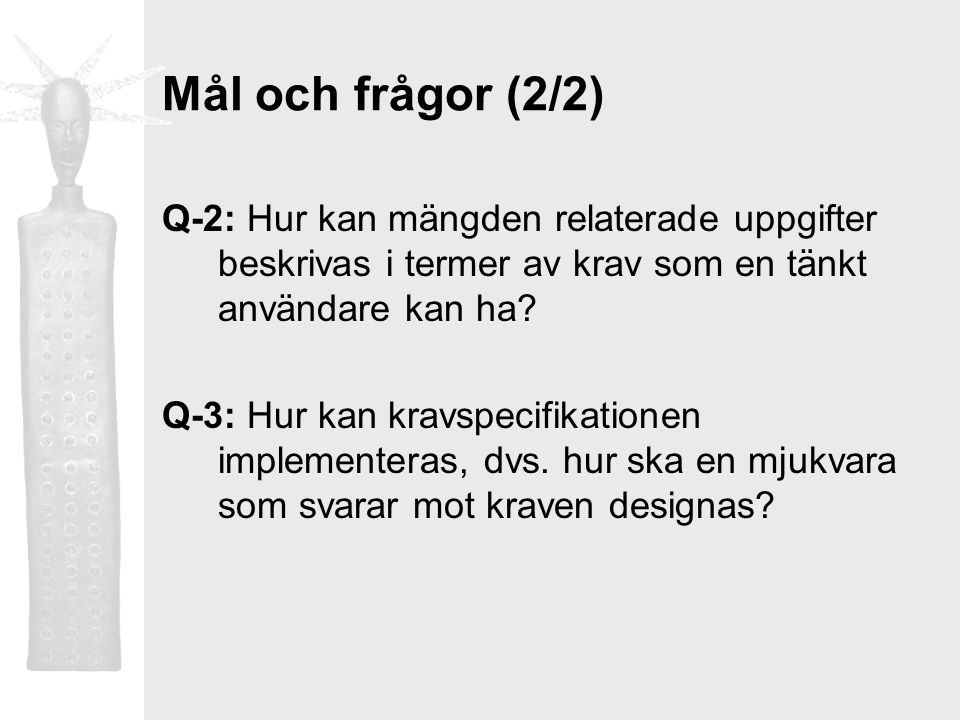 Mål och frågor (2/2) Q-2: Hur kan mängden relaterade uppgifter beskrivas i termer av krav som en tänkt användare kan ha? Q-3: Hur kan kravspecifikatio