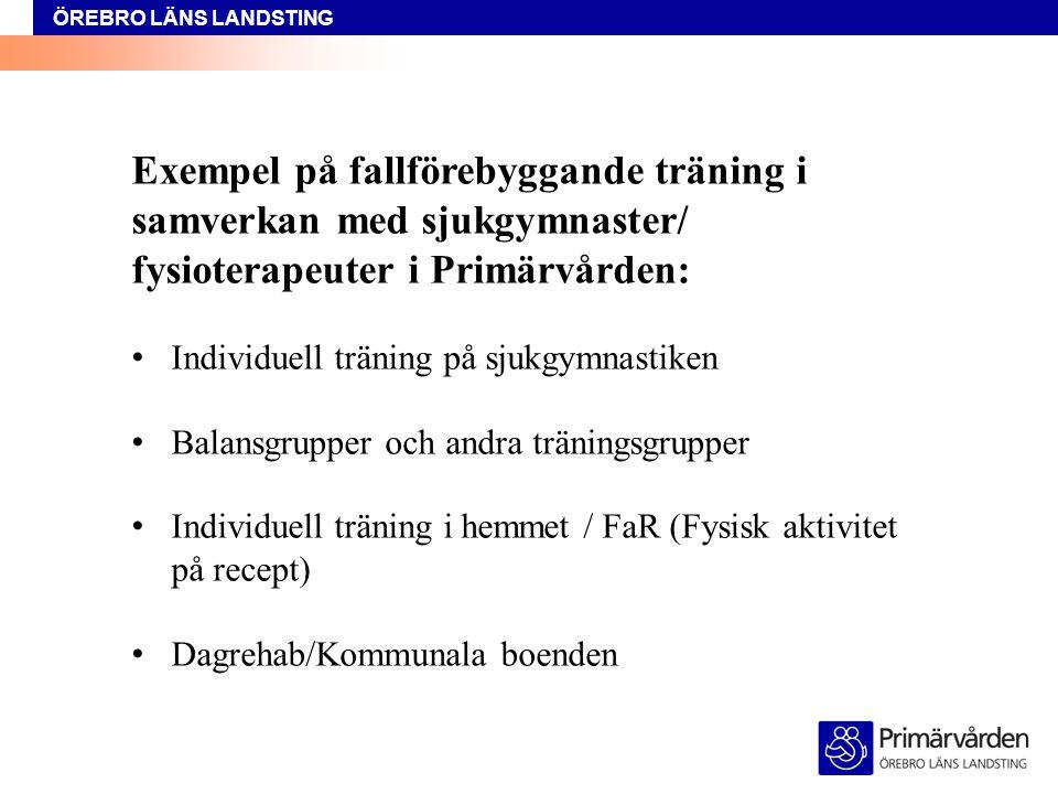 ÖREBRO LÄNS LANDSTING Exempel på fallförebyggande träning i samverkan med sjukgymnaster/ fysioterapeuter i Primärvården: Individuell träning på sjukgymnastiken Balansgrupper och andra träningsgrupper Individuell träning i hemmet / FaR (Fysisk aktivitet på recept) Dagrehab/Kommunala boenden