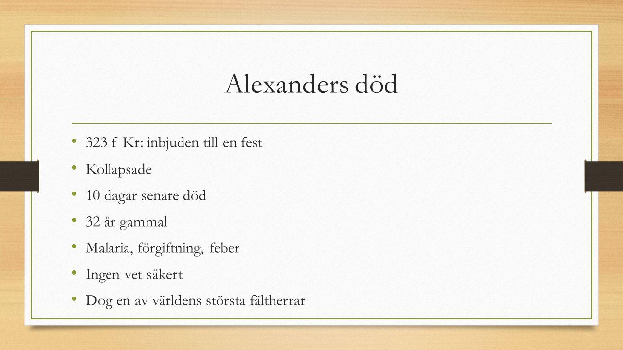 Alexanders död 323 f Kr: inbjuden till en fest Kollapsade 10 dagar senare död 32 år gammal Malaria, förgiftning, feber Ingen vet säkert Dog en av världens största fältherrar