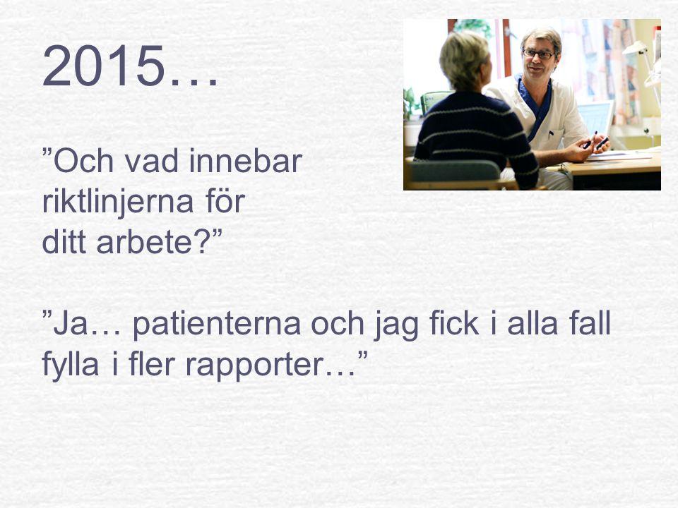 2015… Och vad innebar riktlinjerna för ditt arbete Ja… patienterna och jag fick i alla fall fylla i fler rapporter…