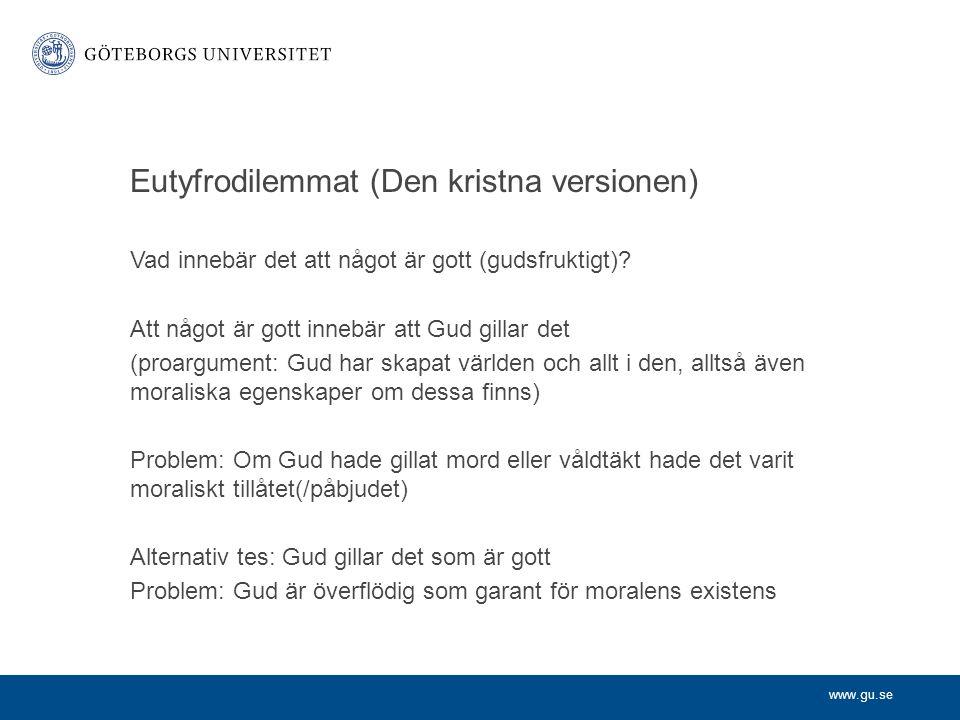 www.gu.se Eutyfrodilemmat (Den kristna versionen) Vad innebär det att något är gott (gudsfruktigt)? Att något är gott innebär att Gud gillar det (proa
