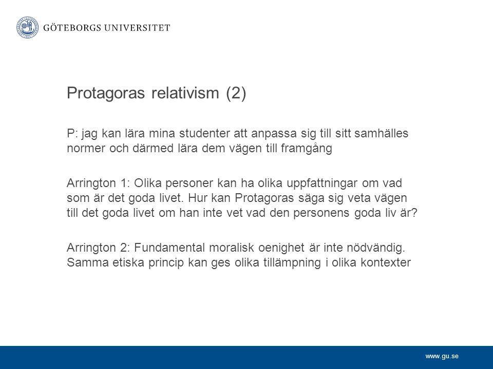 www.gu.se Protagoras relativism (2) P: jag kan lära mina studenter att anpassa sig till sitt samhälles normer och därmed lära dem vägen till framgång
