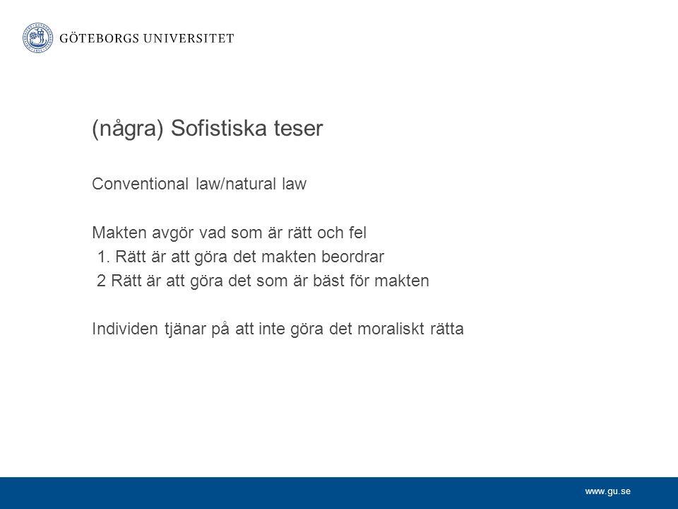 www.gu.se (några) Sofistiska teser Conventional law/natural law Makten avgör vad som är rätt och fel 1. Rätt är att göra det makten beordrar 2 Rätt är
