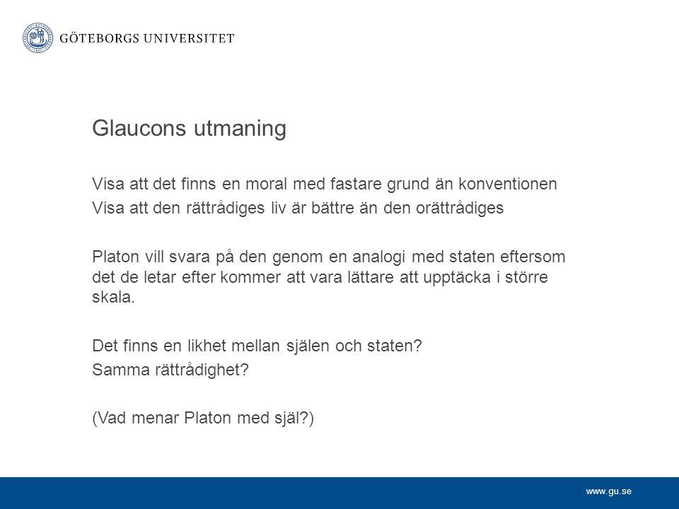 www.gu.se Glaucons utmaning Visa att det finns en moral med fastare grund än konventionen Visa att den rättrådiges liv är bättre än den orättrådiges P