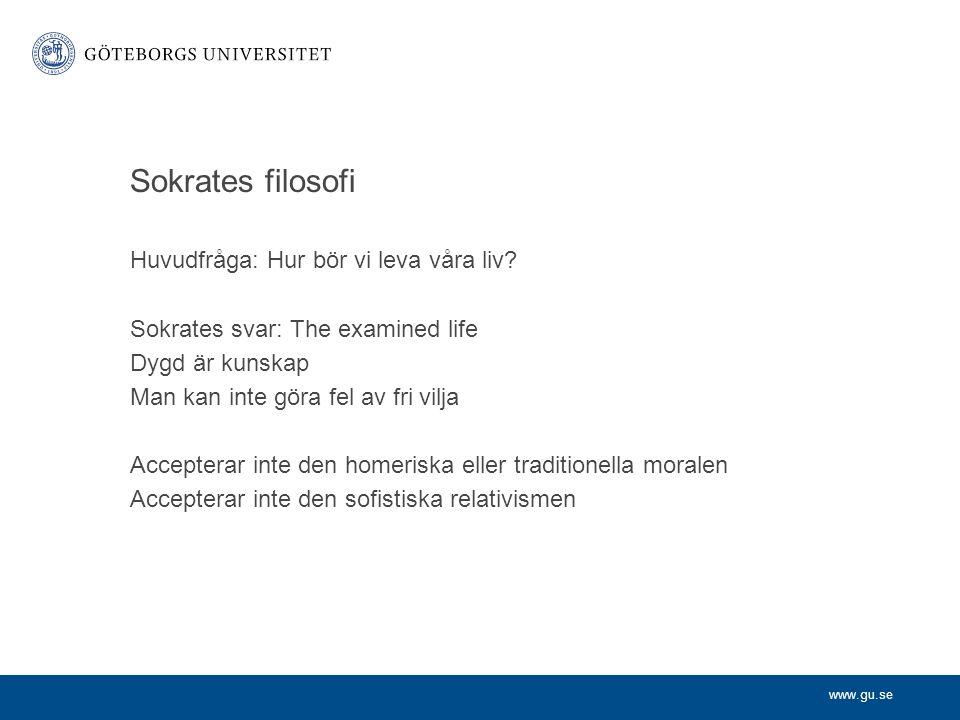 www.gu.se Sokrates filosofi Huvudfråga: Hur bör vi leva våra liv? Sokrates svar: The examined life Dygd är kunskap Man kan inte göra fel av fri vilja