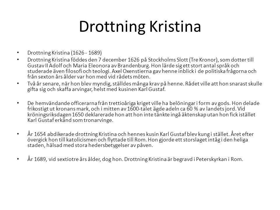 Drottning Kristina Drottning Kristina (1626 - 1689) Drottning Kristina föddes den 7 december 1626 på Stockholms Slott (Tre Kronor), som dotter till Gustav II Adolf och Maria Eleonora av Brandenburg.
