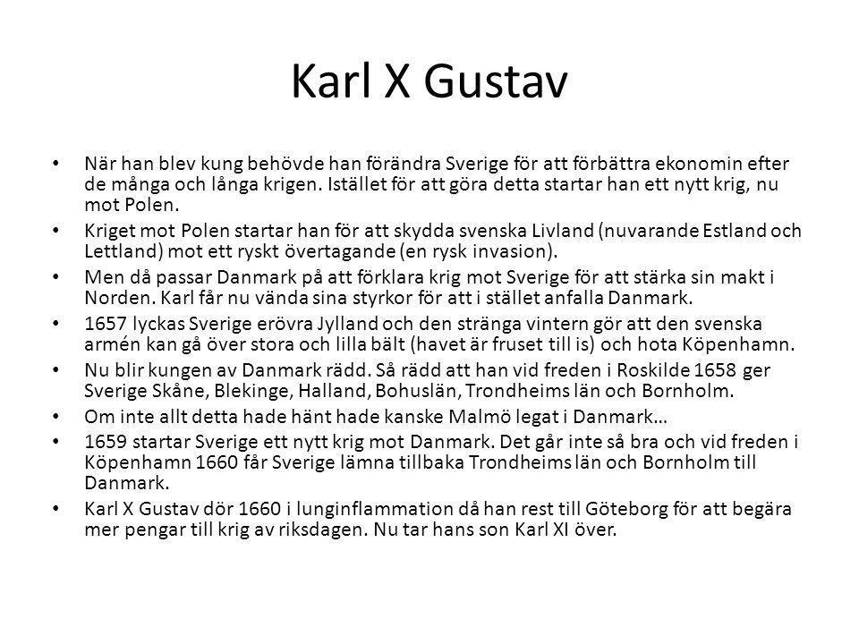 Karl X Gustav När han blev kung behövde han förändra Sverige för att förbättra ekonomin efter de många och långa krigen. Istället för att göra detta s