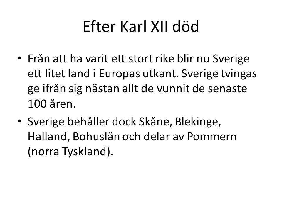 Efter Karl XII död Från att ha varit ett stort rike blir nu Sverige ett litet land i Europas utkant. Sverige tvingas ge ifrån sig nästan allt de vunni