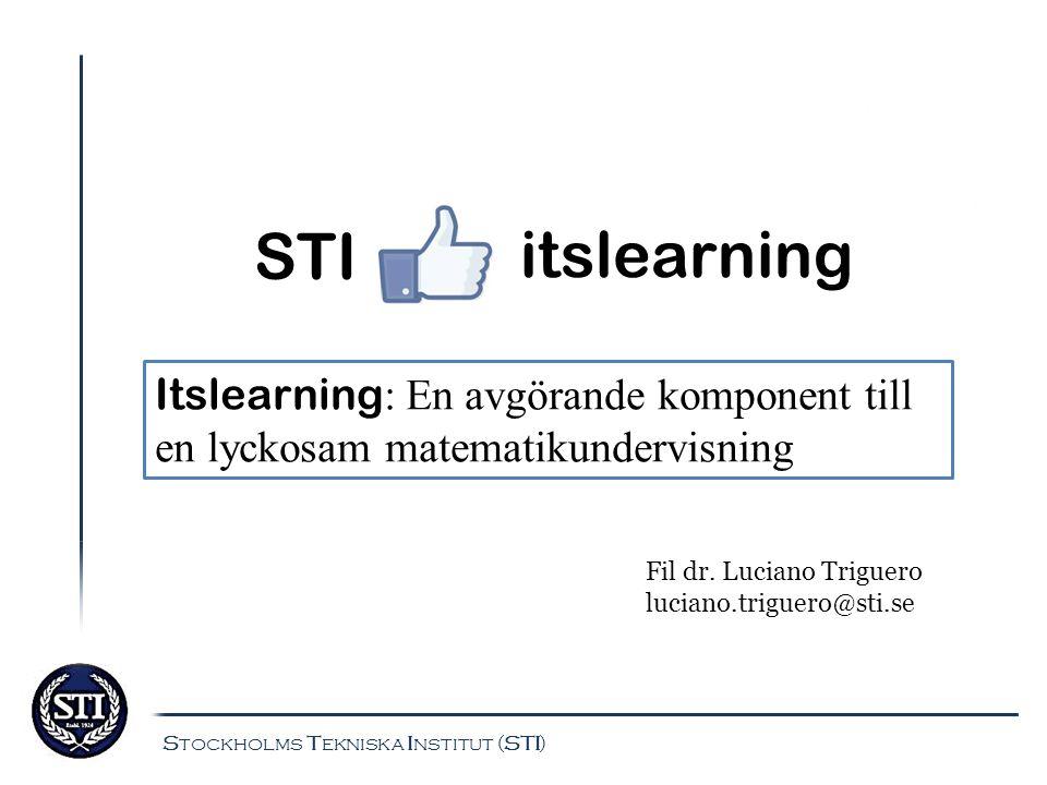 itslearning Stockholms Tekniska Institut (STI) STI Itslearning : En avgörande komponent till en lyckosam matematikundervisning Fil dr. Luciano Triguer