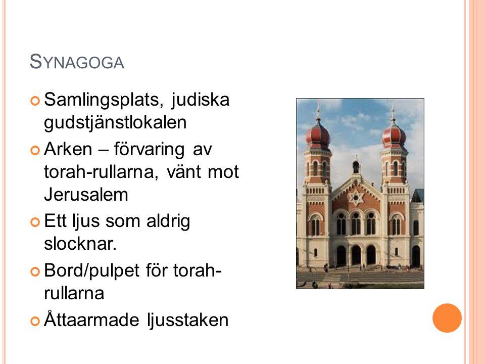 S YNAGOGA Samlingsplats, judiska gudstjänstlokalen Arken – förvaring av torah-rullarna, vänt mot Jerusalem Ett ljus som aldrig slocknar. Bord/pulpet f