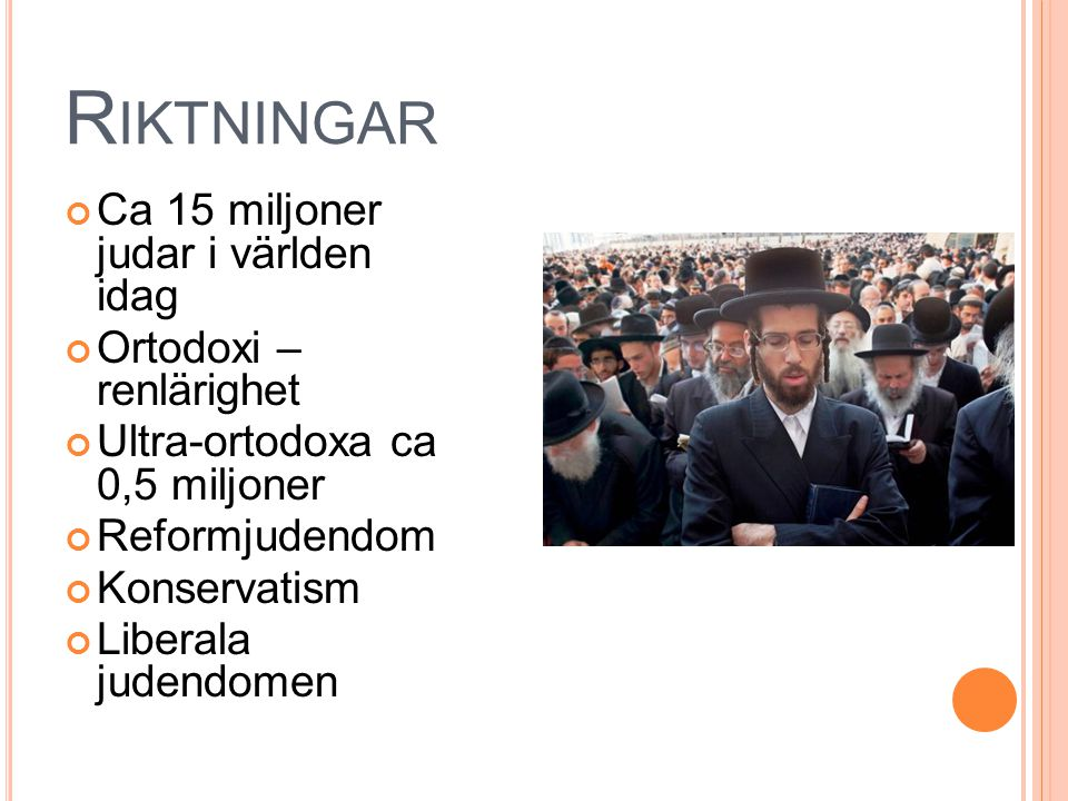 R IKTNINGAR Ca 15 miljoner judar i världen idag Ortodoxi – renlärighet Ultra-ortodoxa ca 0,5 miljoner Reformjudendom Konservatism Liberala judendomen