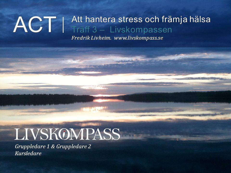 ACT Att hantera stress och främja hälsa Träff 3 – Livskompassen Fredrik Livheim. www.livskompass.se Gruppledare 1 & Gruppledare 2 Kursledare
