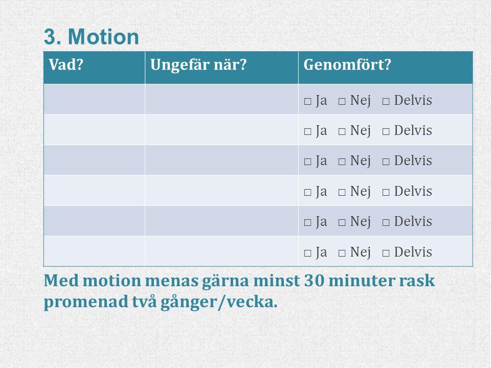 3. Motion Vad?Ungefär när?Genomfört? □ Ja □ Nej □ Delvis Med motion menas gärna minst 30 minuter rask promenad två gånger/vecka.