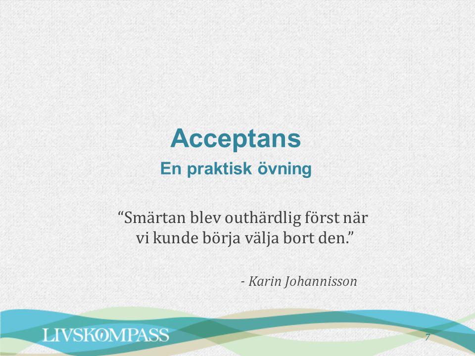 """7 Acceptans En praktisk övning """"Smärtan blev outhärdlig först när vi kunde börja välja bort den."""" - Karin Johannisson"""