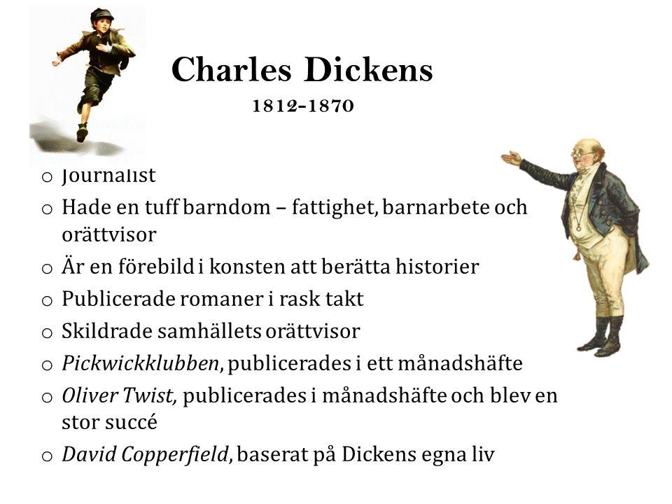 Charles Dickens 1812-1870 o Journalist o Hade en tuff barndom – fattighet, barnarbete och orättvisor o Är en förebild i konsten att berätta historier o Publicerade romaner i rask takt o Skildrade samhällets orättvisor o Pickwickklubben, publicerades i ett månadshäfte o Oliver Twist, publicerades i månadshäfte och blev en stor succé o David Copperfield, baserat på Dickens egna liv