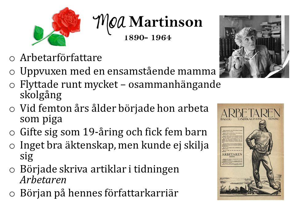 Moa Martinson 1890- 1964 o Arbetarförfattare o Uppvuxen med en ensamstående mamma o Flyttade runt mycket – osammanhängande skolgång o Vid femton års ålder började hon arbeta som piga o Gifte sig som 19-åring och fick fem barn o Inget bra äktenskap, men kunde ej skilja sig o Började skriva artiklar i tidningen Arbetaren o Början på hennes författarkarriär