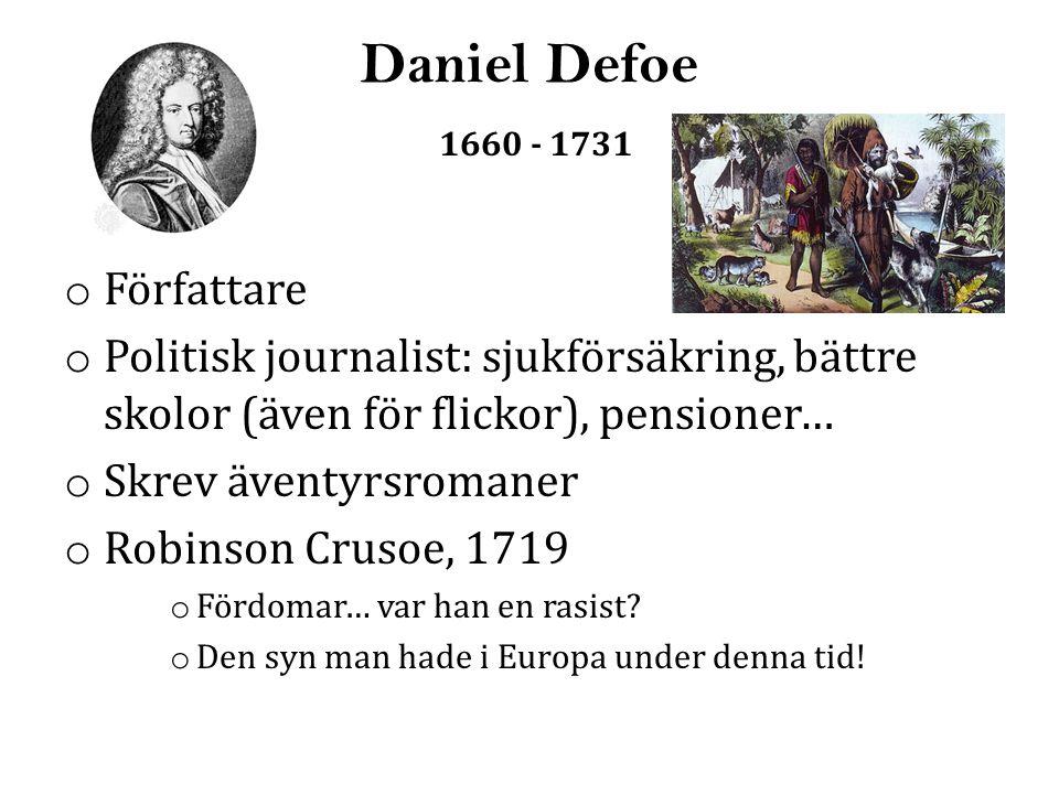 Daniel Defoe 1660 - 1731 o Författare o Politisk journalist: sjukförsäkring, bättre skolor (även för flickor), pensioner… o Skrev äventyrsromaner o Robinson Crusoe, 1719 o Fördomar… var han en rasist.